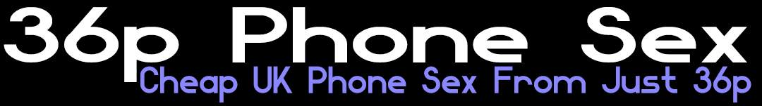 36p Phone Sex UK- Cheap Phone Sex UK